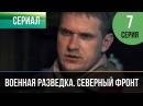 Военная разведка. Северный фронт 7 серия 2012 HD 1080p