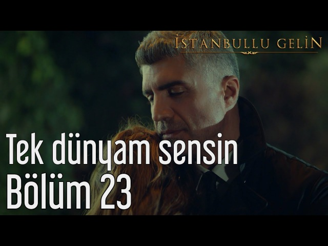 İstanbullu Gelin 23. Bölüm - Tek Dünyam Sensin