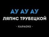 Ляпис Трубецкой - Ау, Ау Дуду (Караоке)