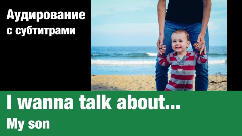 I wanna talk about... — My son   Суфлёр — аудирование по английскому языку