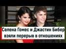 СМИ: Селена Гомес и Джастин Бибер взяли перерыв в отношениях