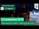 11 марта | Вечер | СОБЫТИЯ ДНЯ | ФАН-ТВ | Сотрудники ФСБ предотвратили теракт в Саратовской области