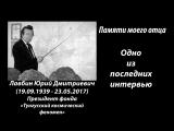 Памяти отца - Одно из последних интервью Юрия Дмитриевича Лавбина