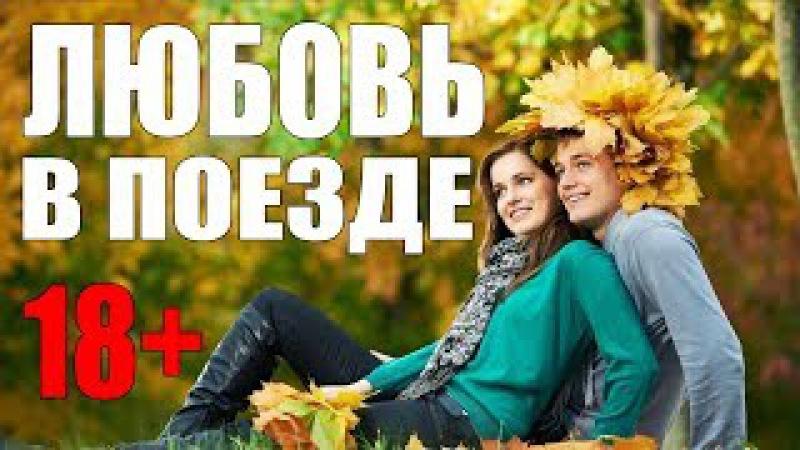 Премьера 2017! для взрослых ЛЮБОВЬ В ПОЕЗДЕ Шикарная русская мелодрама 2017