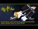 Сравнение электрогитар для начинающих - Squier Bullet Strat vs Cort G210