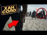 ХАН СОЛО: Что показали в трейлере (Звездные Войны: Истории / Solo: A Star Wars Story)
