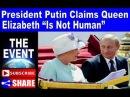 68 Le Président Poutine clame haut et fort que la reine Elizabeth n est pas une humaine ( lien en bas ) .