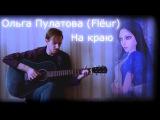Ольга Пулатова (Flёur) На краю (guitar cover)