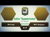 Кубок Буревестника 2017. Интер - ФК Барун 8:0, 04.11.2017 Обзор голов