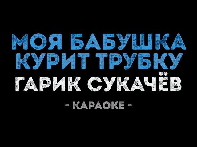 Гарик Сукачёв - Моя бабушка курит трубку (Караоке)
