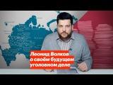 Леонид Волков о своем будущем уголовном деле