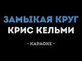 Крис Кельми - Замыкая круг (Караоке)