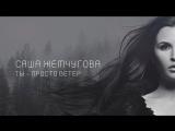 САША ЖЕМЧУГОВА - ТЫ ПРОСТО ВЕТЕР (Премьера клипа 2018)