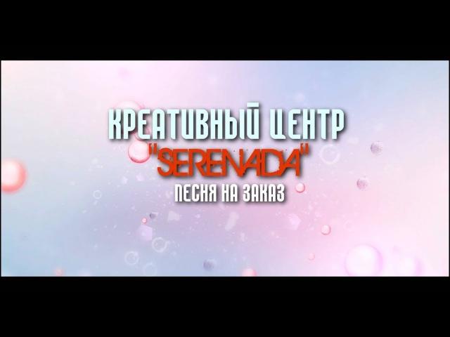 КРЕАТИВНЫЙ ЦЕНТР SERENADA | ПЕСНЯ НА ЗАКАЗ