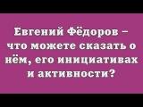 Евгений Фёдоров что можете сказать о нём, о его инициативах и активности