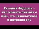 Евгений Фёдоров что можете сказать о нём о его инициативах и активности