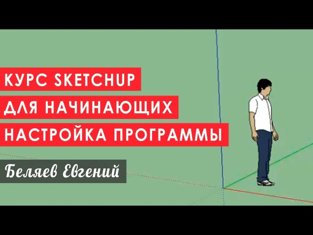 Курс Sketchup для начинающих: настройка программы. rehc sketchup lkz yfxbyf.ob[: yfcnhjqrf ghjuhfvvs.