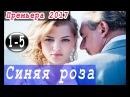 НОВИНКА 2017!МЕЛОДРАМА ❤СИНЯЯ РОЗА❤ 1-5 серииНОВОЕ РУССКОЕ КИНО,ДРАМЫ,МЕЛОДРАМЫ 2017