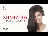Shahzoda - 2012-yilgi konsert dasturi | Шахзода - 2012-йилги концерт дастури