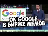 OK GOOGLE В БИРЖЕ МЕМОВ