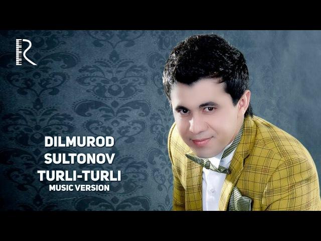 Dilmurod Sultonov - Turli-turli | Дилмурод Султонов - Турли-турли (music version)