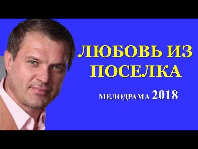 КЛАССНЫЙ ДОБРЫЙ ФИЛЬМ - Любовь из поселка. Русские мелодрамы 2018