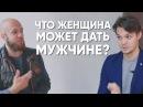 Что женщина даёт мужчине? Сергей Егоров и Илья Левчук