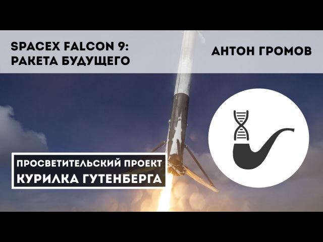 SpaceX Falcon 9 ракета будущего Антон Громов spacex falcon 9 hfrtnf eleotuj fynjy uhjvjd