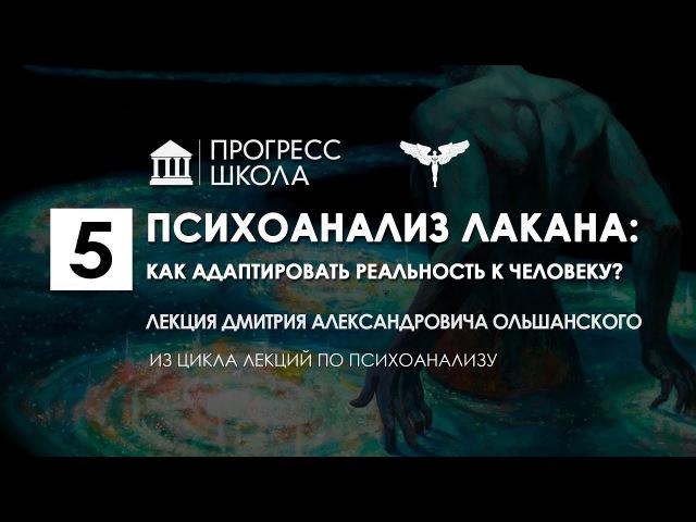 Дмитрий Ольшанский — Психоанализ Лакана: как адаптировать реальность к человеку?
