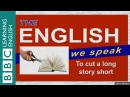 To cut a long story short The English We Speak