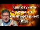 Лабковский - Как отучить мужа от компьютерных игр. Муж играет в танки, спасите нашу семью.