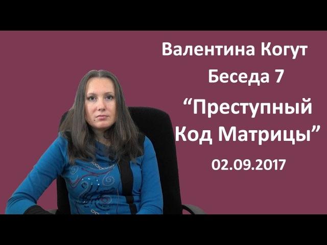 Преступный Код Матрицы беседа 7 с Валентиной Когут