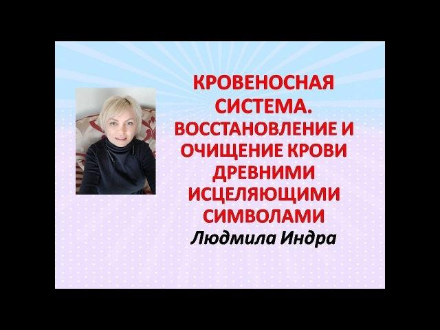 КРОВЕНОСНАЯ СИСТЕМА ВОССТАНОВЛЕНИЕ И ОЧИЩЕНИЕ КРОВИ ДРЕВНИМИ ИСЦЕЛЯЮЩИМИ СИМВОЛАМИ Людмила Индра