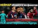 Неймар обижен на фанов, Египет ждет Салаха в Реале, ПСЖ отодвинет Реал от Куртуа