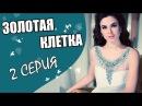 ЗОЛОТАЯ КЛЕТКА 2 СЕРИЯ мелодрама ПРО ДЕВУШКУ В ЗАПЕРТИ Русские мелодрамы 2017 НО