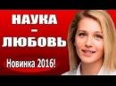 Наука любовь 2016 русские мелодрамы 2016 russian melodrama 2016 new