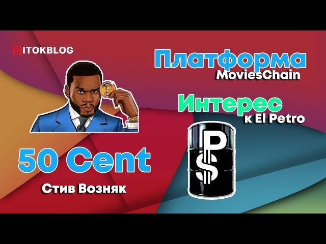 50 Cent. Платформа MoviesChain. Интерес к El Petro. Стив Возняк.