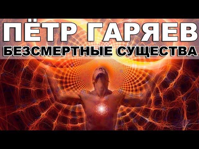 Гаряев Пётр Петрович - Бессмертные существа