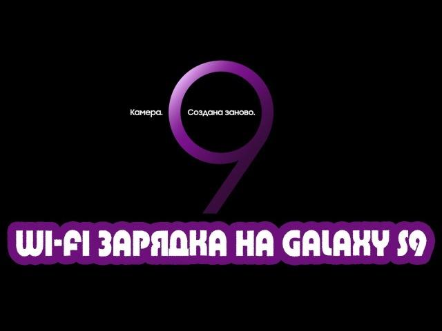 Wi-Fi зарядка у Galaxy S9 и 600 кадров в секунду у Galaxy S9?