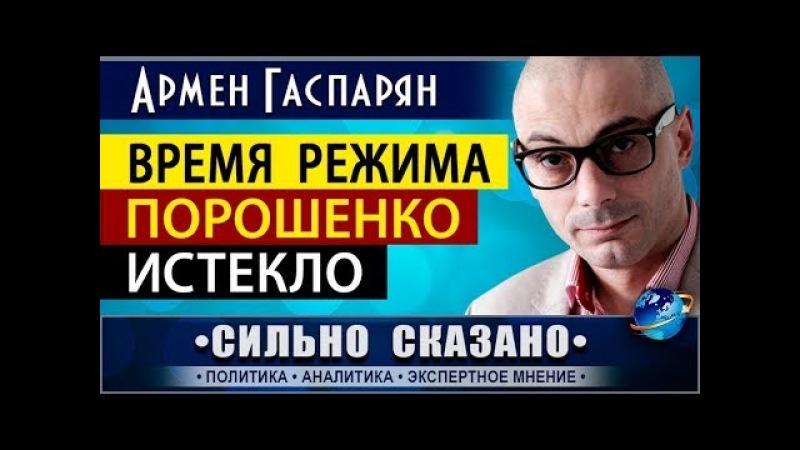 ВРЕМЯ РЕЖИМА ПОРОШЕНКО ИСТЕКЛО Армен Гаспарян 18 02 2018 СИЛЬНО СКАЗАНО