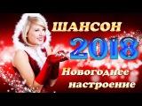НОВОГОДНЕЕ НАСТРОЕНИЕ 2018 ШАНСОН КРАСИВЫЕ НОВОГОДНИЕ ПЕСНИ
