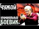 Криминал фильмы 2018 ЧУЖОЙ Русские боевики криминал фильмы новинки 2018 Новые фильмы
