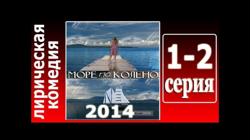 Море по колено 1 - 2 серия ( 21.06.2014 ) - Смотреть онлайн лирическую комедию