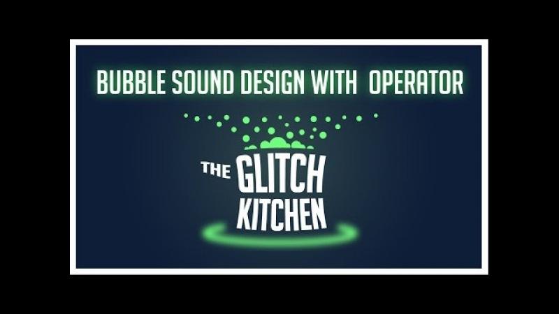 Glitch Kitchen 2 - Bubble Sound Design With Operator