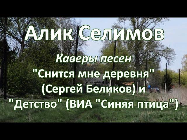 Алик Селимов - Снится мне деревня (Сергей Беликов) и Детство (ВИА Синяя Птица) cover 2017