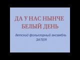 ДА У НАС НЫНЧЕ БЕЛЫЙ ДЕНЬ русская народная песня.Младшая группа детского фольклорного ансамбля ЗАТЕЯ
