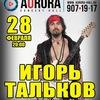 28.02 | ИГОРЬ ТАЛЬКОВ | AURORA