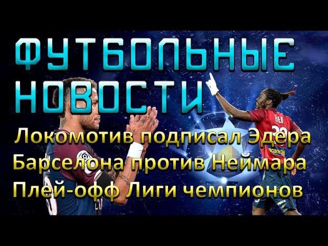 Локомотив подписал Эдера, Барселона идет против Неймара, плей-офф Лиги чемпионов