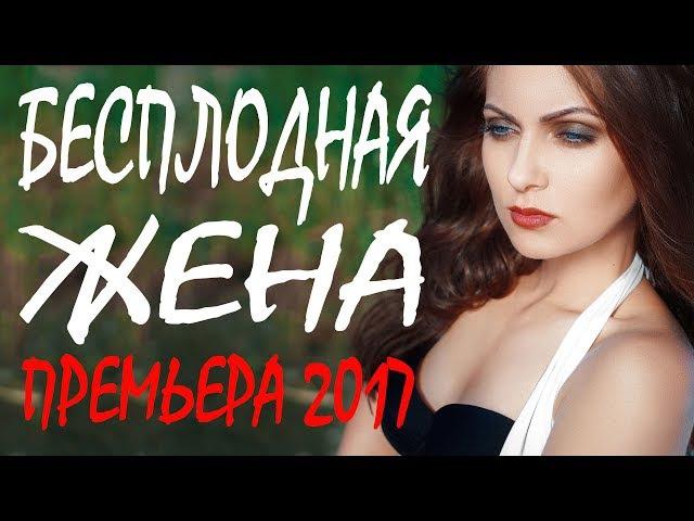 ЗАПРЕЩЕННАЯ ПРЕМЬЕРА 2017 [ БЕСПЛОДНАЯ ЖЕНА ] Русские мелодрамы 2017 новинки, фильмы ...