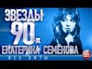 Екатерина Семенова ✩Звёзды 90 х✩Все Хиты✩Любимые Песни от Любимого Артиста✩Звездные Хиты Десятилетия